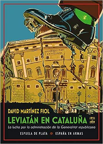 Leviatán en Cataluña: La lucha por la administración de la Generalitat republicana 1931-1939 : 43 España en Armas: Amazon.es: Martínez Fiol, David: Libros