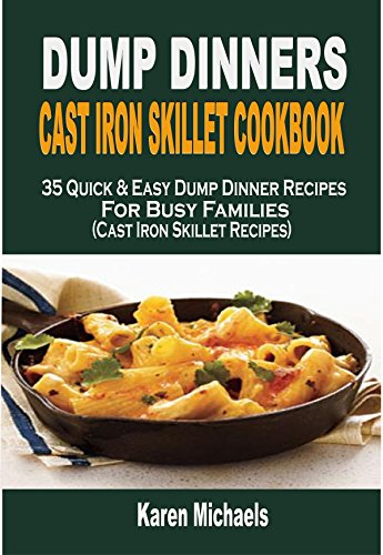 Dump Dinners Cast Iron Skillet Cookbook: 35 Quick & Easy Dump Dinner Recipes For Busy Families (Cast Iron Skillet Recipes) by Karen Michaels