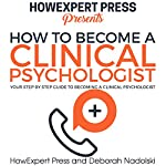How to Become a Clinical Psychologist: Your Step-by-Step Guide to Becoming a Clinical Psychologist | Deborah Nadolski,HowExpert Press
