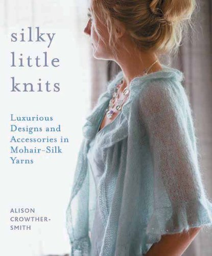Silky Little Knits: Luxurious Designs and Accessories in Mohair-Silk Yarns ()