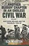Another Bloody Chapter in an Endless Civil War Volume 1: Northen Ireland and the Troubles 1984-87