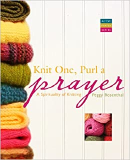 Knit One Purl A Prayer A Spirituality Of Knitting Active Prayer