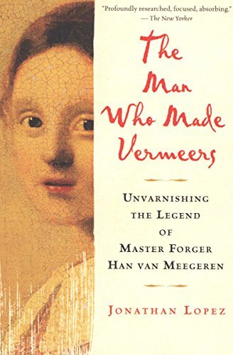 The Man Who Made Vermeers: Unvarnishing the Legend of Master Forger Han van Meegeren cover