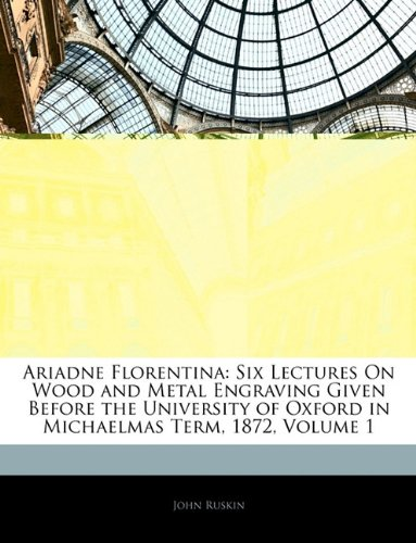 Ariadne Florentina: Six Lectures On Wood and Metal Engraving Given Before the University of Oxford in Michaelmas Term, 1872, Volume 1 pdf