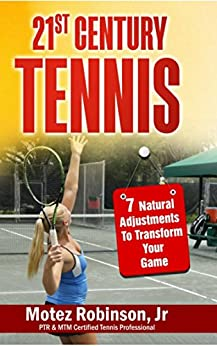 21st Century Tennis: 7 Natural Adjustments to Transform Your Game by [Robinson Jr, Motez]
