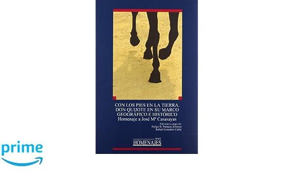 Con los pies en la tierra. Don Quijote en su marco geográfico e histórico. HOMENAJES: Amazon.es: Felipe B. Pedraza Jiménez, Rafael González Cañal: Libros