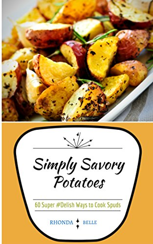 Simply Savory Potatoes: 60 Super #Delish Ways to Cook Spuds (60 Super Recipes Book 25)