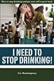 I Need to Stop Drinking!: How to stop drinking and get back your self-respect.