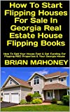 How To Start Flipping Houses For Sale In Georgia Real Estate House Flipping Books: How To Sell Your House Fast & Get Funding For Flipping REO Properties & Your Georgia House