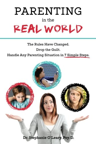 Parenting in the Real World: The Rules Have Changed. Drop the Guilt. Handle Any Parenting Situation in 7 Simple Steps.