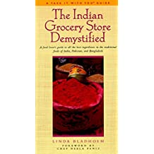 The Indian Grocery Store Demystified: A Food Lover's Guide to All the Best Ingredients in the Traditional Foods of India, Pakistan and Bangladesh (Take It with You Guides)