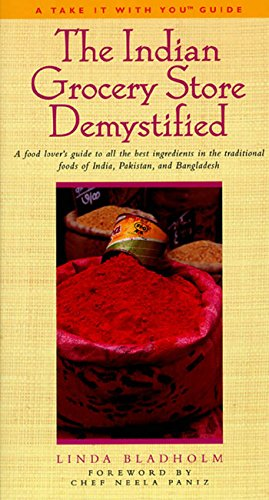 The Indian Grocery Store Demystified: A Food Lover's Guide to All the Best Ingredients in the Traditional Foods of India, Pakistan and Bangladesh (Take It with You - India Store