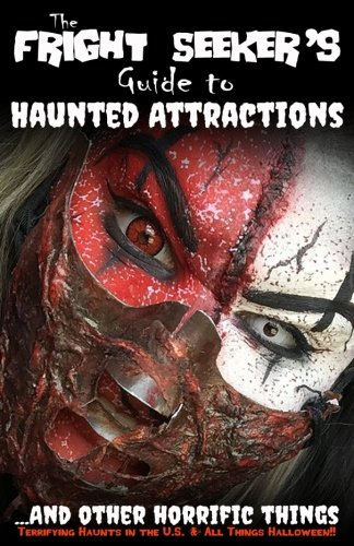 The Fright Seeker's Guide to Haunted Attractions ...And Other Horrific Things 2018: Terrifying Haunts in the U.S. & All Things Halloween!! (Volume 2)