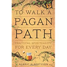 To Walk a Pagan Path: Practical Spirituality for Every Day