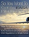 So You Want To Get An EASA Pilot Licence: How To Get an EASA Licence and How to Convert an ICAO licence to an EASA Licence. EASA Regulations in a Simple Format