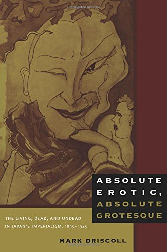 Read Online Absolute Erotic, Absolute Grotesque: The Living, Dead, and Undead in Japan's Imperialism, 1895–1945 PDF