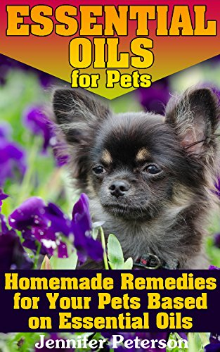 Essential Oils for Pets: Homemade Remedies for Your Pets Based on Essential Oils: (Essential Oils Books, Aromatherapy) by [Peterson, Jennifer ]