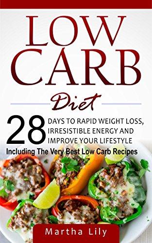 Low Carb Diet: 28 Days To Rapid Weight Loss, Irresistable Energy, And Improve Your Lifestyle ( Including the Very Best Low Carb Recipes) by Martha Lily, Amy Simons