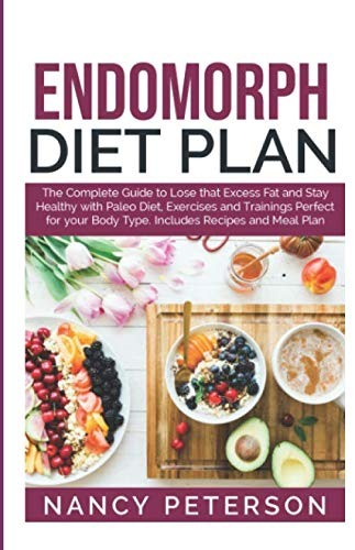 ENDOMORPH DIET PLAN: The Complete Guide to Loss that Excess Fat and Stay Healthy with Paleo Diet, Exercises and Trainings Perfect for Your Body Type.  Includes Recipes and Meal Plan by Nancy Peterson