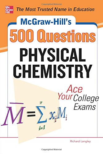 McGraw-Hills 500 Physical Chemistry Questions: Ace Your College Exams: 3 Reading Tests + 3 Writing Tests + 3 Mathematics Tests (Mcgraw-hills 500 Questions)