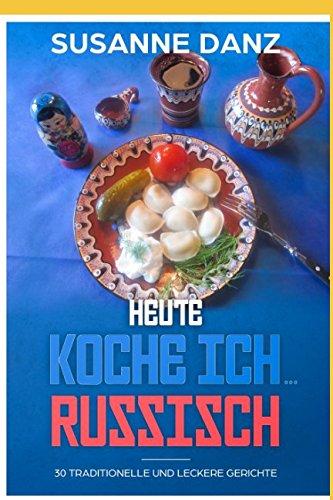 Heute koche ich ...russisch: 30 Traditionelle und leckere Gerichte (German Edition) by Susanne Danz