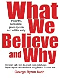 What We Believe and Why, George Byron Koch, 0977722635