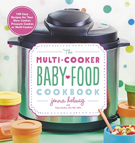 The Multi-Cooker Baby Food Cookbook: 100 Easy Recipes for Your Slow Cooker, Pressure Cooker, or Multi-Cooker by Jenna Helwig