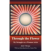 Through the Flower: My Struggle as a Woman Artist by Judy Chicago (2-Mar-2006) Paperback