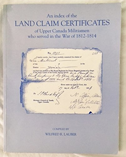 An index of the land claim certificates of Upper Canada militiamen who served in the War of 1812-1814