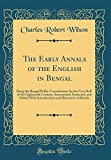 The Early Annals of the English in Bengal: Being the Bengal Public Consultations for the First Half of the Eighteenth Century, Summarised, Extracted, ... and Illustrative Addenda (Classic Reprint)