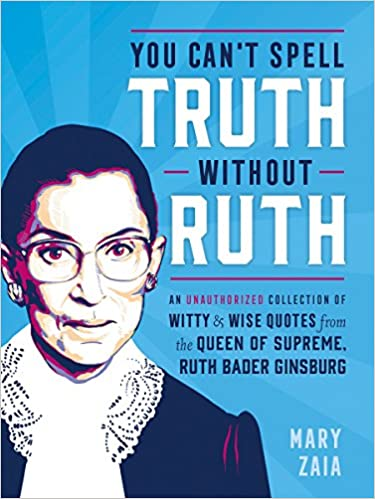 Amazon.com: You Can't Spell Truth Without Ruth: An Unauthorized Collection of Witty & Wise Quotes from the Queen of Supreme, Ruth Bader Ginsburg ...