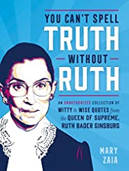 You Can't Spell Truth Without Ruth: An Unauthorized Collection of Witty & Wise Quotes from the Queen o