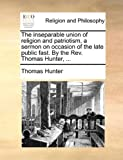The Inseparable Union of Religion and Patriotism, a Sermon on Occasion of the Late Public Fast by the Rev Thomas Hunter, Thomas Hunter, 1171087357