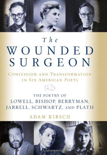 The Wounded Surgeon: Confession and Transformation in Six American Poets (Robert Lowell, Elizabeth Bishop, John Berryman