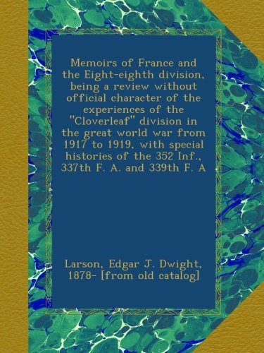 """Memoirs of France and the Eight-eighth division, being a review without official character of the experiences of the """"Cloverleaf"""" division in the ... of the 352 Inf., 337th F. A. and 339th F. A ebook"""