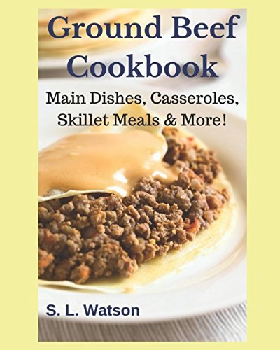 Ground Beef Cookbook: Main Dishes, Casseroles, Skillet Meals & More!