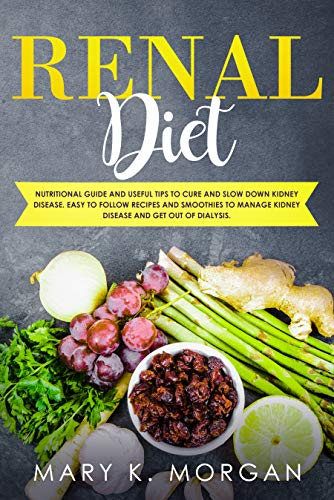Renal Diet: Nutritional Guide and Useful Tips to Cure and Slow Down Kidney Disease. Easy to Follow Recipes and Smoothies to Manage Kidney Disease and Get Out of Dialysis. by Mary K. Morgan