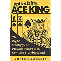 Optimizing Ace King: The Right Strategy For Playing Poker's Most Complex Starting Hand