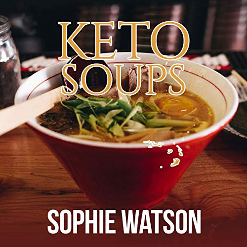 Keto Soups: The Ultimate Ketogenic Diet Book with Soups Recipes. Delicious Vegetables, Chicken, Beef, Lamb, Pork, Fish and Seafood Keto Soups