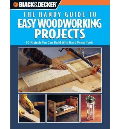 Black & Decker: The Handy Guide to Easy Woodworking Projects: 50 Projects You Can Build with Hand Power Tools (Black & Decker Handy Guides) (Hardback) - Common