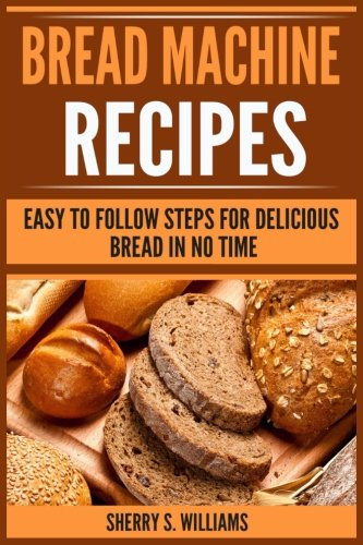 Bread Machine Recipes: Easy To Follow Steps For Delicious Bread In No Time by Sherry S. Williams