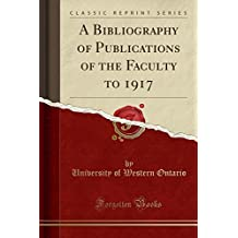 A Bibliography of Publications of the Faculty to 1917 (Classic Reprint)