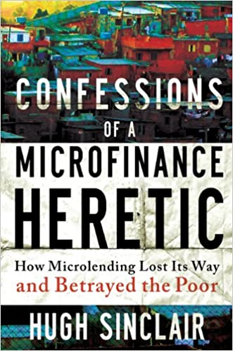 Confessions Of A Microfinance Heretic How Microlending Lost Its Way And Betrayed The Poor Hugh Sinclair 9781609945183 Amazon Books
