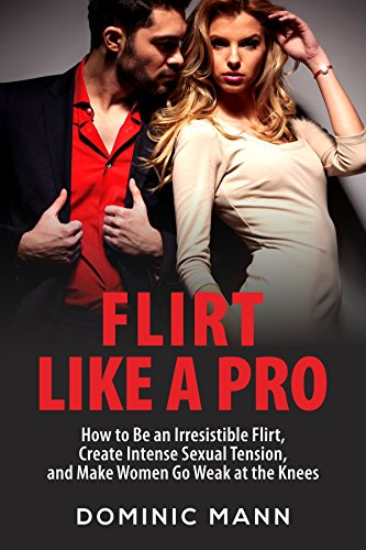 Flirt Like a Pro: How to Be an Irresistible Flirt, Create Intense Sexual Tension, and Make Women Go Weak at the Knees (Dating Advice for Men: How to Flirt and Attract Women) (Best Conversation Topics For Flirting)