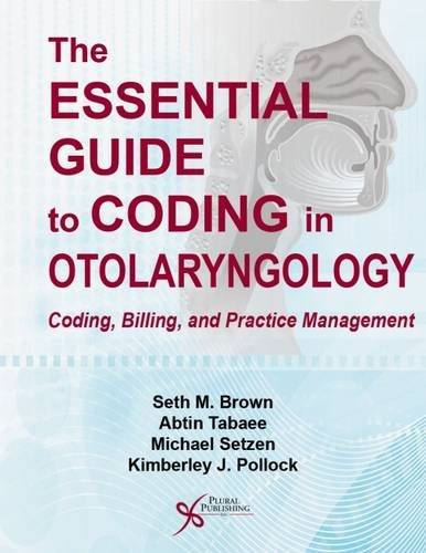 The Essential Guide to Coding in Otolaryngology: Coding, Billing, and Practice Management