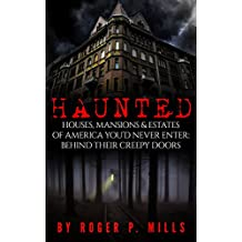 Haunted: Houses, Mansions & Estates Of America You'd Never Enter: Behind Their Creepy Doors (True Hauntings Book 1)