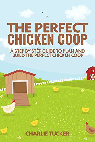 The Perfect Chicken Coop: A Step by Step Guide to Plan and Build the Perfect Chicken Coop (Raising Chickens, How to Build a Chicken Coop, Chicken Coops for Dummies,) by [Tucker, Charlie]