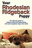 Your Rhodesian Ridgeback Puppy: The ultimate guide to finding, rearing and appreciating the best companion dog in the world