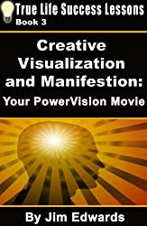 Creative Visualization and Manifestation: Your PowerVision Movie (True Life Success Lessons Book 3)