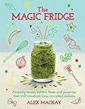 The Magic Fridge: Amazing sauces, butters, bases and preserves that will transform your everyday cooking